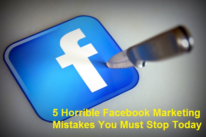 5 Horrible Facebook Marketing Mistakes You Must Stop Today